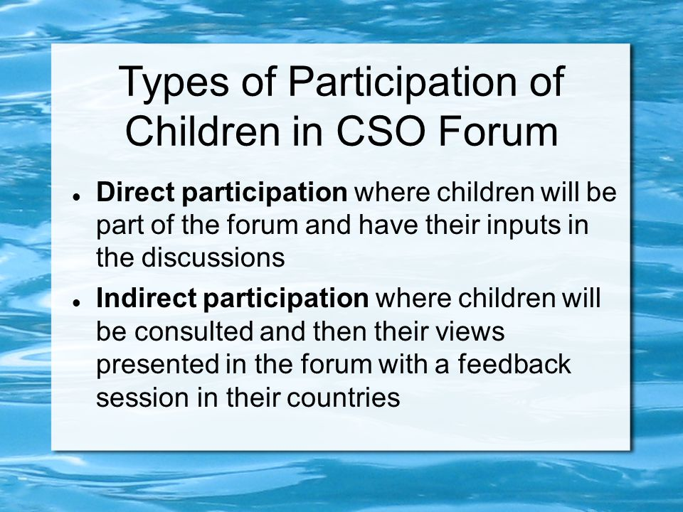 Types of Participation of Children in CSO Forum Direct participation where children will be part of the forum and have their inputs in the discussions Indirect participation where children will be consulted and then their views presented in the forum with a feedback session in their countries
