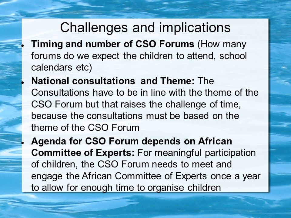 Challenges and implications Timing and number of CSO Forums (How many forums do we expect the children to attend, school calendars etc) National consultations and Theme: The Consultations have to be in line with the theme of the CSO Forum but that raises the challenge of time, because the consultations must be based on the theme of the CSO Forum Agenda for CSO Forum depends on African Committee of Experts: For meaningful participation of children, the CSO Forum needs to meet and engage the African Committee of Experts once a year to allow for enough time to organise children
