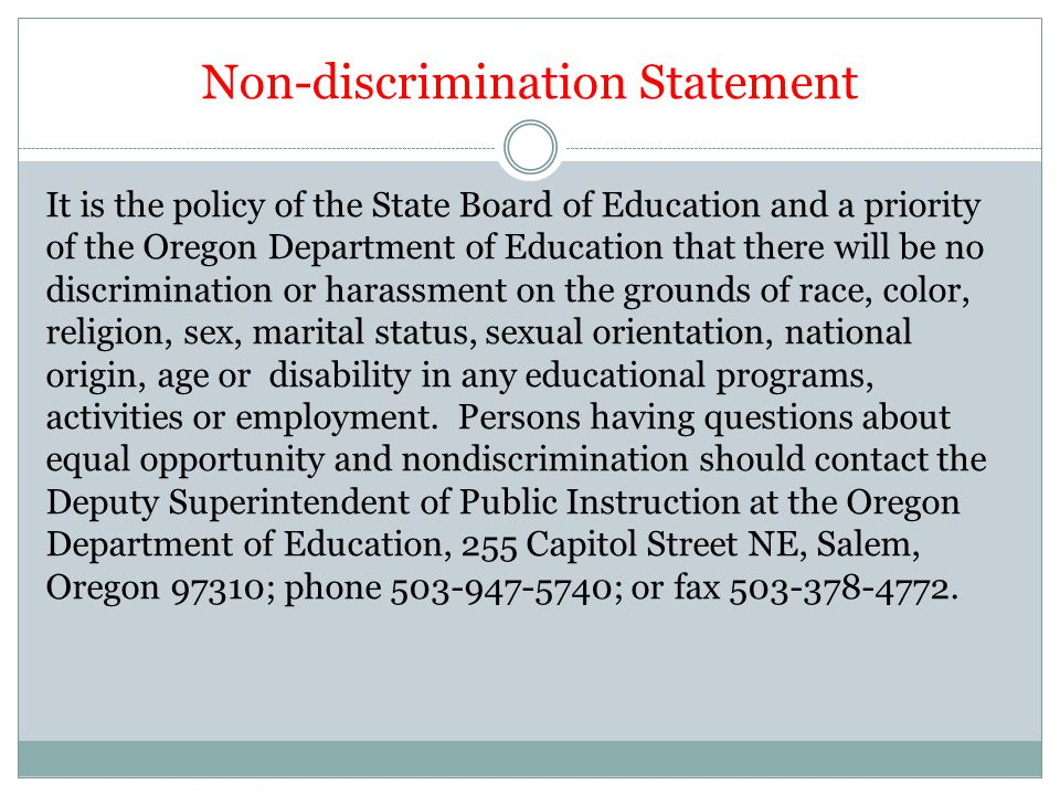 Non-discrimination Statement It is the policy of the State Board of Education and a priority of the Oregon Department of Education that there will be no discrimination or harassment on the grounds of race, color, religion, sex, marital status, sexual orientation, national origin, age or disability in any educational programs, activities or employment.