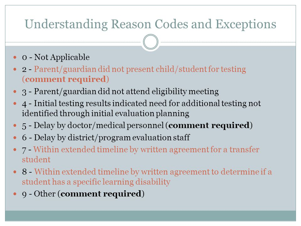Understanding Reason Codes and Exceptions 0 - Not Applicable 2 - Parent/guardian did not present child/student for testing (comment required) 3 - Parent/guardian did not attend eligibility meeting 4 - Initial testing results indicated need for additional testing not identified through initial evaluation planning 5 - Delay by doctor/medical personnel (comment required) 6 - Delay by district/program evaluation staff 7 - Within extended timeline by written agreement for a transfer student 8 - Within extended timeline by written agreement to determine if a student has a specific learning disability 9 - Other (comment required)