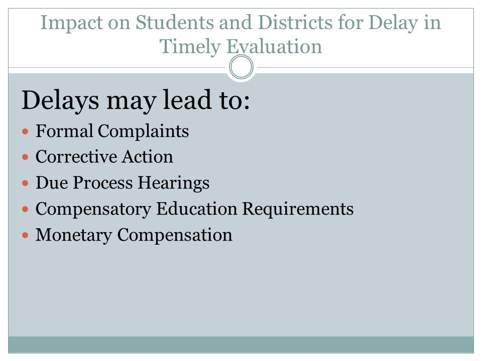 Impact on Students and Districts for Delay in Timely Evaluation Delays may lead to: Formal Complaints Corrective Action Due Process Hearings Compensatory Education Requirements Monetary Compensation