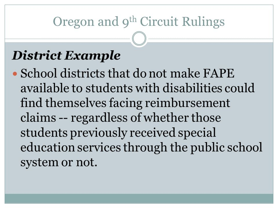 Oregon and 9 th Circuit Rulings District Example School districts that do not make FAPE available to students with disabilities could find themselves facing reimbursement claims -- regardless of whether those students previously received special education services through the public school system or not.