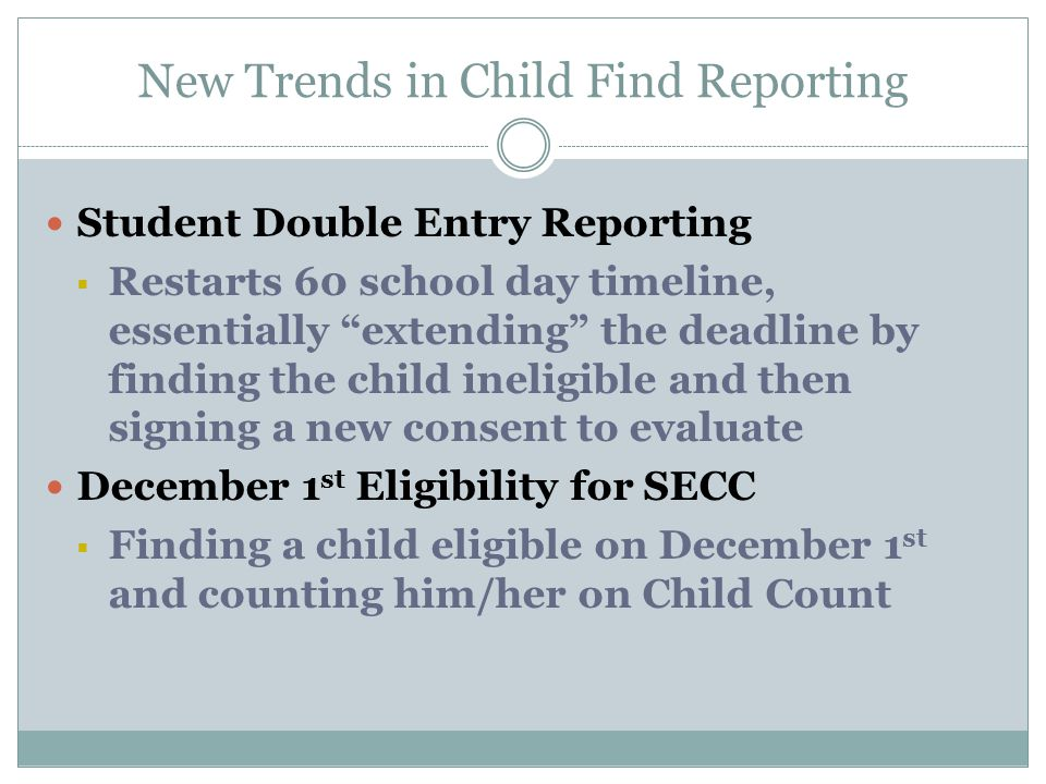 New Trends in Child Find Reporting Student Double Entry Reporting  Restarts 60 school day timeline, essentially extending the deadline by finding the child ineligible and then signing a new consent to evaluate December 1 st Eligibility for SECC  Finding a child eligible on December 1 st and counting him/her on Child Count