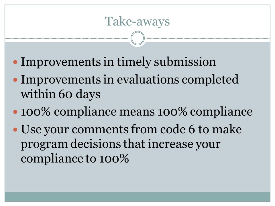 Take-aways Improvements in timely submission Improvements in evaluations completed within 60 days 100% compliance means 100% compliance Use your comments from code 6 to make program decisions that increase your compliance to 100%