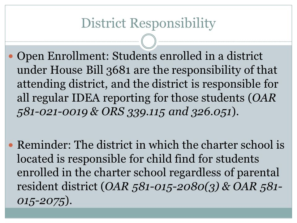 District Responsibility Open Enrollment: Students enrolled in a district under House Bill 3681 are the responsibility of that attending district, and the district is responsible for all regular IDEA reporting for those students (OAR & ORS and ).