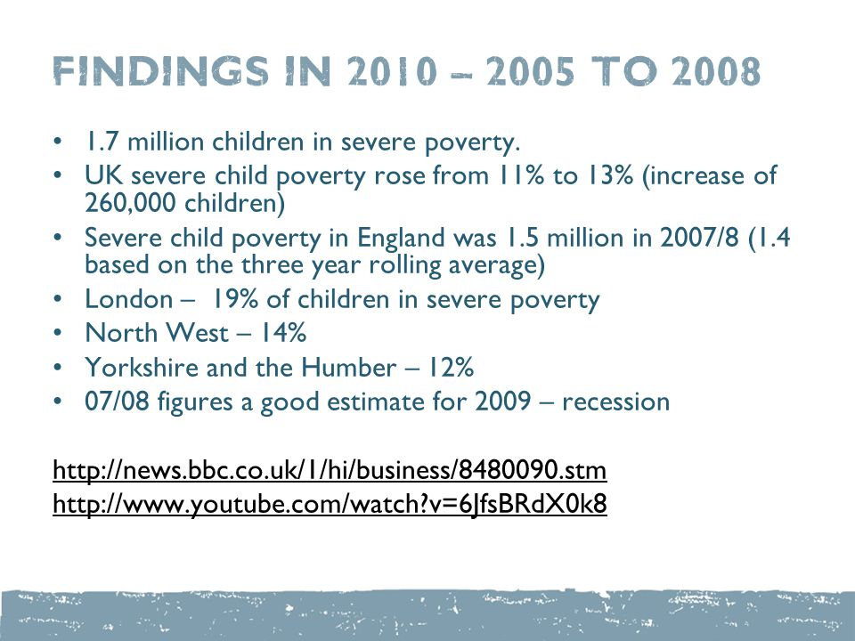 Findings in 2010 – 2005 to 2008 1.7 million children in severe poverty. UK severe child poverty rose from 11% to 13% (increase of 260,000 children) Se
