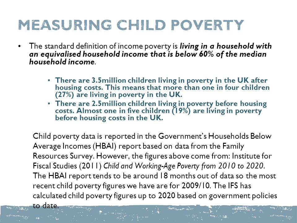 measuring child poverty The standard definition of income poverty is living in a household with an equivalised household income that is below 60% of the median household income.