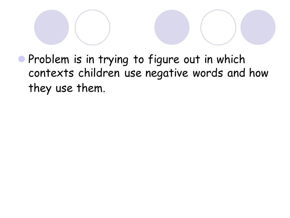 Problem is in trying to figure out in which contexts children use negative words and how they use them.