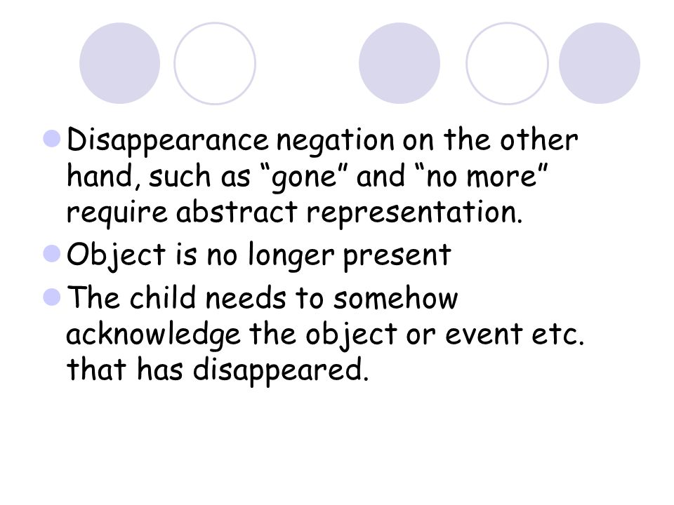 Disappearance negation on the other hand, such as gone and no more require abstract representation.