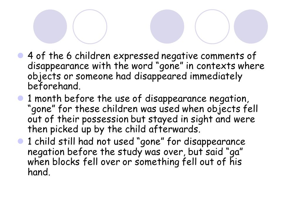 4 of the 6 children expressed negative comments of disappearance with the word gone in contexts where objects or someone had disappeared immediately beforehand.