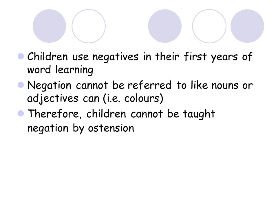 Children use negatives in their first years of word learning Negation cannot be referred to like nouns or adjectives can (i.e.