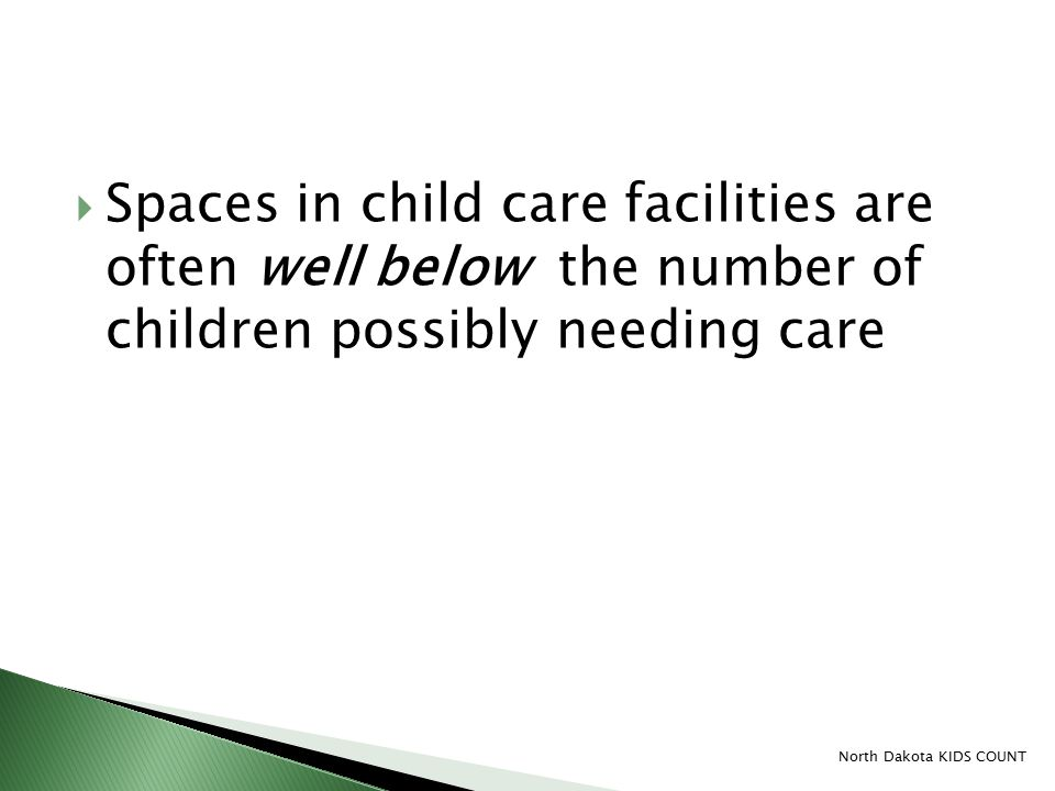  Spaces in child care facilities are often well below the number of children possibly needing care North Dakota KIDS COUNT