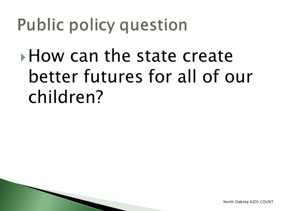  How can the state create better futures for all of our children? North Dakota KIDS COUNT
