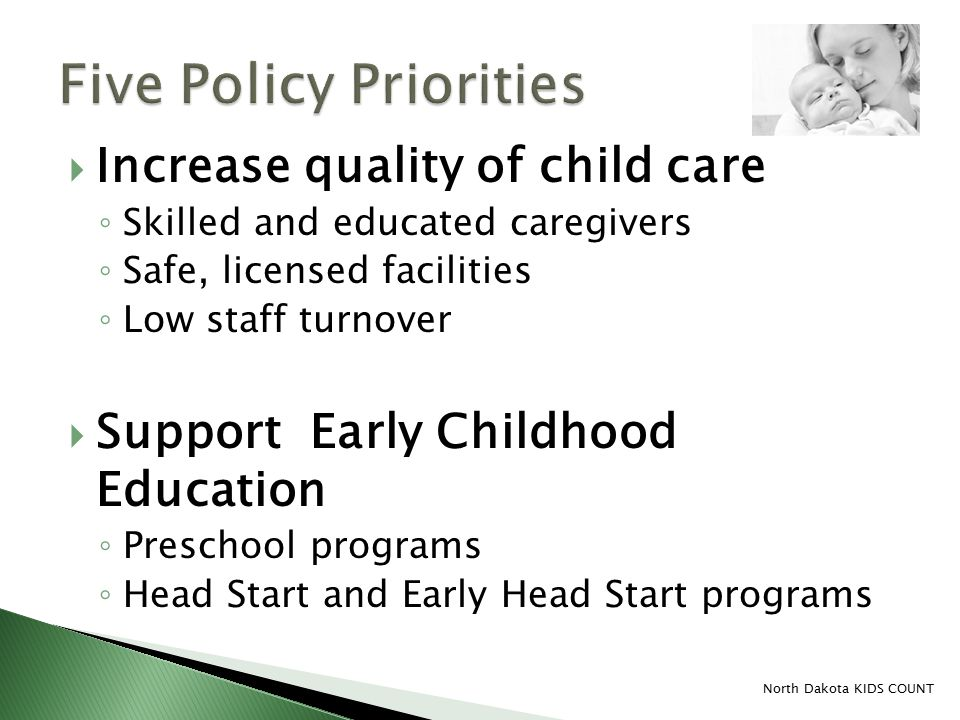  Increase quality of child care ◦ Skilled and educated caregivers ◦ Safe, licensed facilities ◦ Low staff turnover  Support Early Childhood Education ◦ Preschool programs ◦ Head Start and Early Head Start programs North Dakota KIDS COUNT
