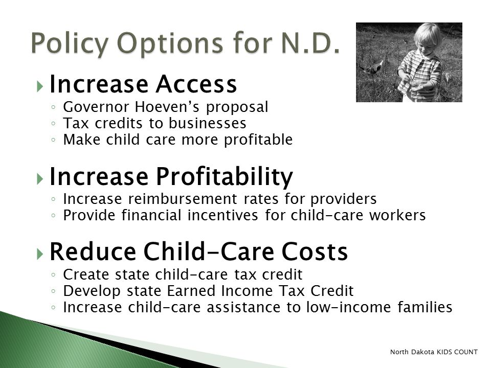  Increase Access ◦ Governor Hoeven's proposal ◦ Tax credits to businesses ◦ Make child care more profitable  Increase Profitability ◦ Increase reimbursement rates for providers ◦ Provide financial incentives for child-care workers  Reduce Child-Care Costs ◦ Create state child-care tax credit ◦ Develop state Earned Income Tax Credit ◦ Increase child-care assistance to low-income families North Dakota KIDS COUNT
