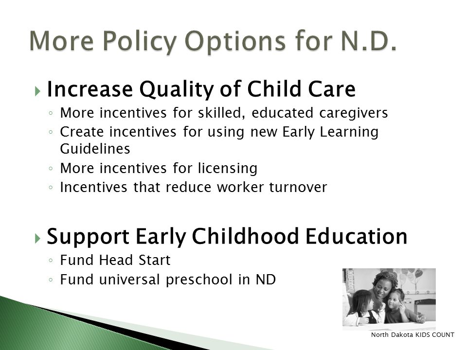  Increase Quality of Child Care ◦ More incentives for skilled, educated caregivers ◦ Create incentives for using new Early Learning Guidelines ◦ More incentives for licensing ◦ Incentives that reduce worker turnover  Support Early Childhood Education ◦ Fund Head Start ◦ Fund universal preschool in ND North Dakota KIDS COUNT