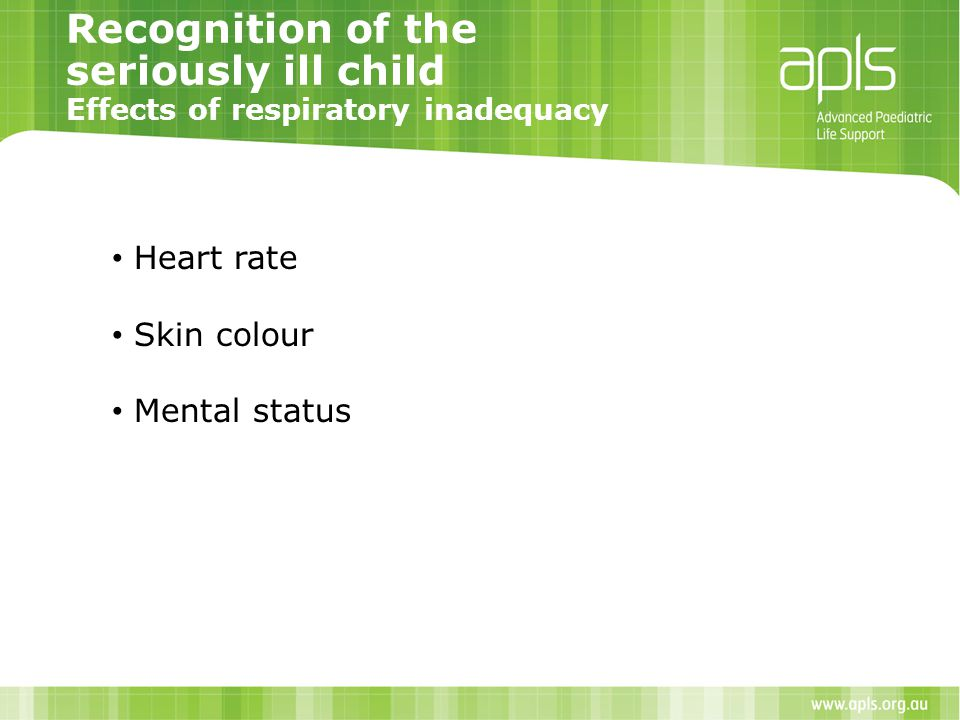 Recognition of the seriously ill child Effects of respiratory inadequacy Heart rate Skin colour Mental status