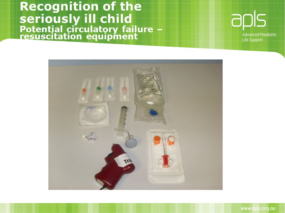 Recognition of the seriously ill child Potential circulatory failure – resuscitation equipment