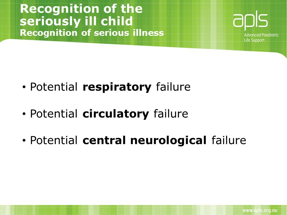 Recognition of the seriously ill child Recognition of serious illness Potential respiratory failure Potential circulatory failure Potential central ne