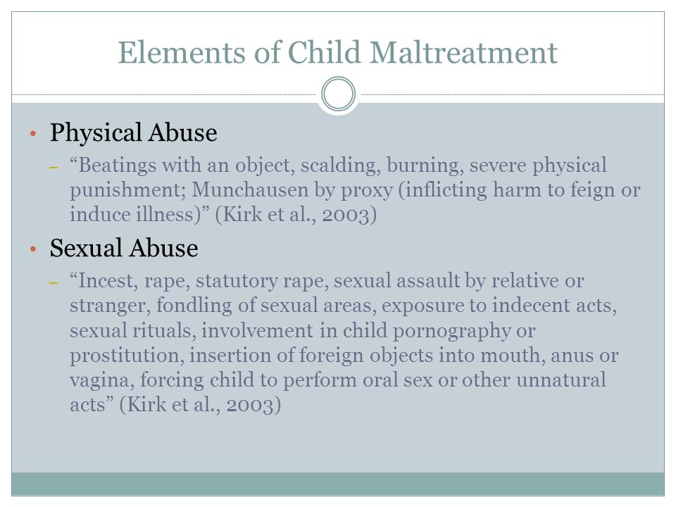 Elements of Child Maltreatment Physical Abuse – Beatings with an object, scalding, burning, severe physical punishment; Munchausen by proxy (inflicting harm to feign or induce illness) (Kirk et al., 2003) Sexual Abuse – Incest, rape, statutory rape, sexual assault by relative or stranger, fondling of sexual areas, exposure to indecent acts, sexual rituals, involvement in child pornography or prostitution, insertion of foreign objects into mouth, anus or vagina, forcing child to perform oral sex or other unnatural acts (Kirk et al., 2003)