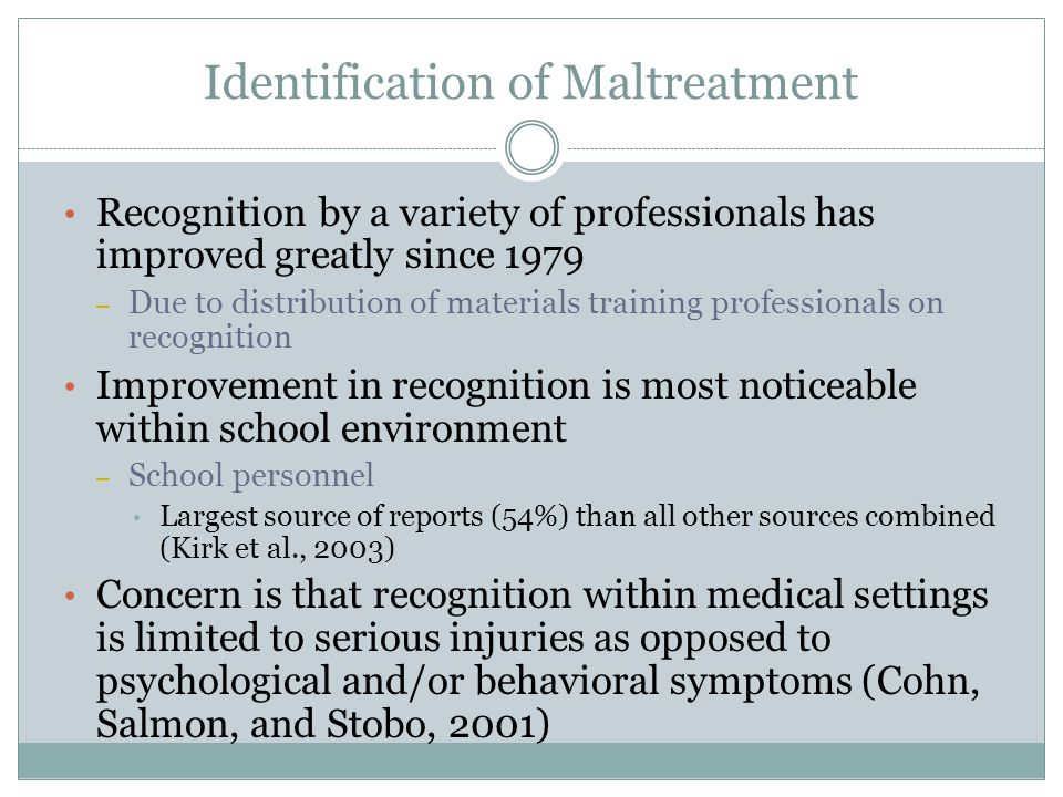 Identification of Maltreatment Recognition by a variety of professionals has improved greatly since 1979 – Due to distribution of materials training professionals on recognition Improvement in recognition is most noticeable within school environment – School personnel Largest source of reports (54%) than all other sources combined (Kirk et al., 2003) Concern is that recognition within medical settings is limited to serious injuries as opposed to psychological and/or behavioral symptoms (Cohn, Salmon, and Stobo, 2001)