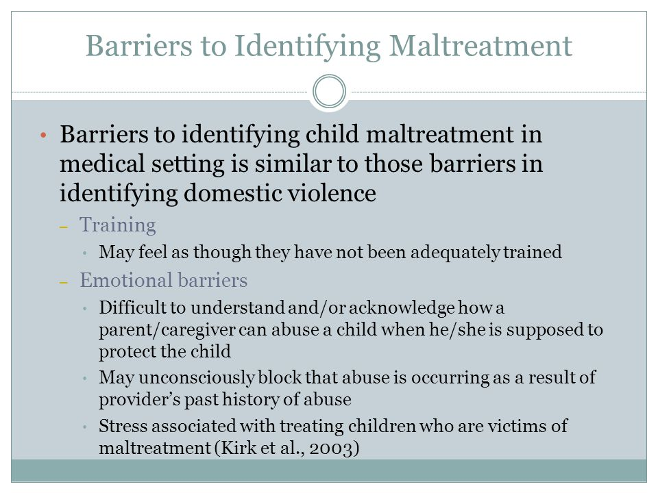 Barriers to Identifying Maltreatment Barriers to identifying child maltreatment in medical setting is similar to those barriers in identifying domestic violence – Training May feel as though they have not been adequately trained – Emotional barriers Difficult to understand and/or acknowledge how a parent/caregiver can abuse a child when he/she is supposed to protect the child May unconsciously block that abuse is occurring as a result of provider's past history of abuse Stress associated with treating children who are victims of maltreatment (Kirk et al., 2003)