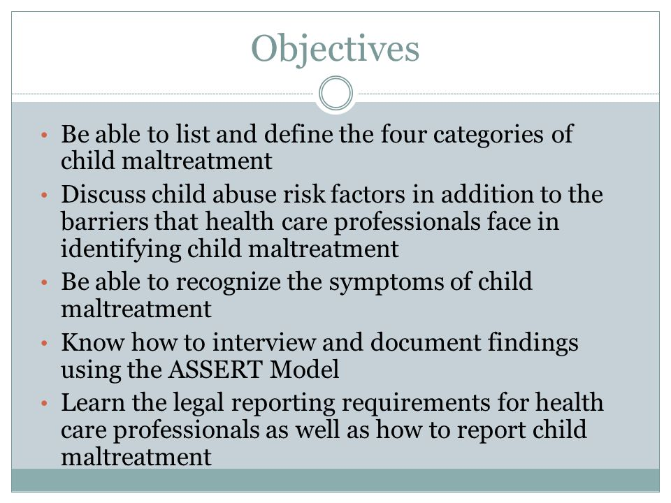 Objectives Be able to list and define the four categories of child maltreatment Discuss child abuse risk factors in addition to the barriers that health care professionals face in identifying child maltreatment Be able to recognize the symptoms of child maltreatment Know how to interview and document findings using the ASSERT Model Learn the legal reporting requirements for health care professionals as well as how to report child maltreatment