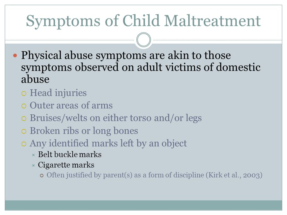 Symptoms of Child Maltreatment Physical abuse symptoms are akin to those symptoms observed on adult victims of domestic abuse  Head injuries  Outer areas of arms  Bruises/welts on either torso and/or legs  Broken ribs or long bones  Any identified marks left by an object  Belt buckle marks  Cigarette marks Often justified by parent(s) as a form of discipline (Kirk et al., 2003)