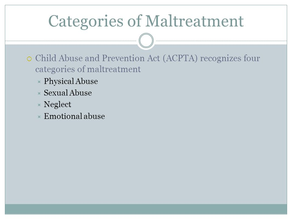 Categories of Maltreatment  Child Abuse and Prevention Act (ACPTA) recognizes four categories of maltreatment  Physical Abuse  Sexual Abuse  Neglect  Emotional abuse