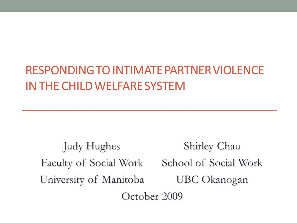 RESPONDING TO INTIMATE PARTNER VIOLENCE IN THE CHILD WELFARE SYSTEM Judy Hughes Faculty of Social Work Shirley Chau School of Social Work University of Manitoba UBC Okanogan October 2009