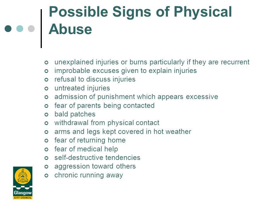 Possible Signs of Physical Abuse unexplained injuries or burns particularly if they are recurrent improbable excuses given to explain injuries refusal to discuss injuries untreated injuries admission of punishment which appears excessive fear of parents being contacted bald patches withdrawal from physical contact arms and legs kept covered in hot weather fear of returning home fear of medical help self-destructive tendencies aggression toward others chronic running away