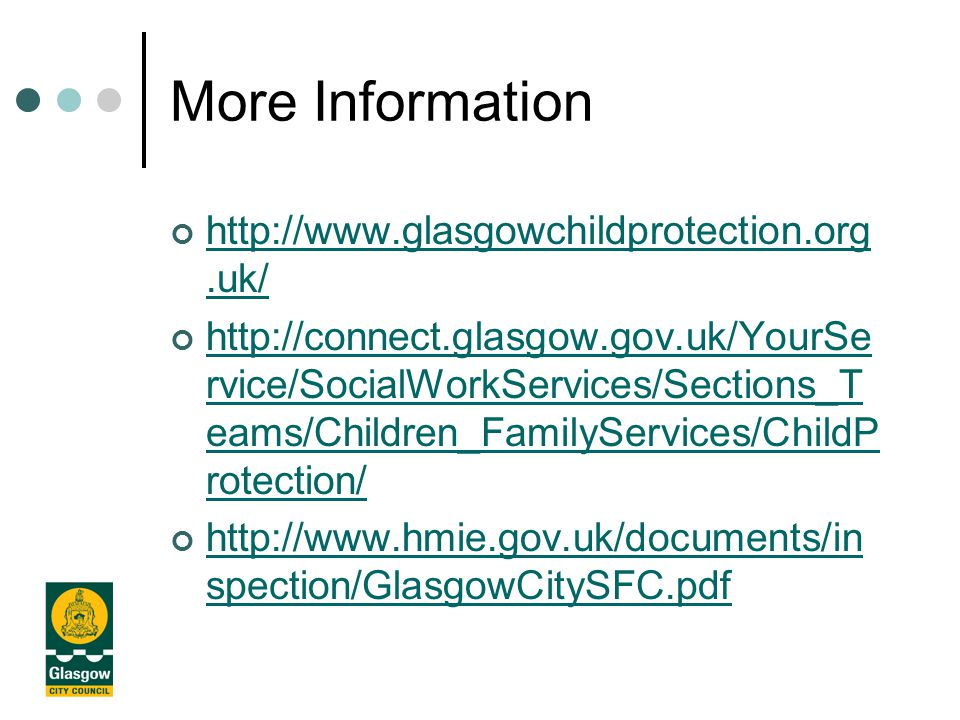 More Information http://www.glasgowchildprotection.org.uk/ http://connect.glasgow.gov.uk/YourSe rvice/SocialWorkServices/Sections_T eams/Children_FamilyServices/ChildP rotection/ http://www.hmie.gov.uk/documents/in spection/GlasgowCitySFC.pdf