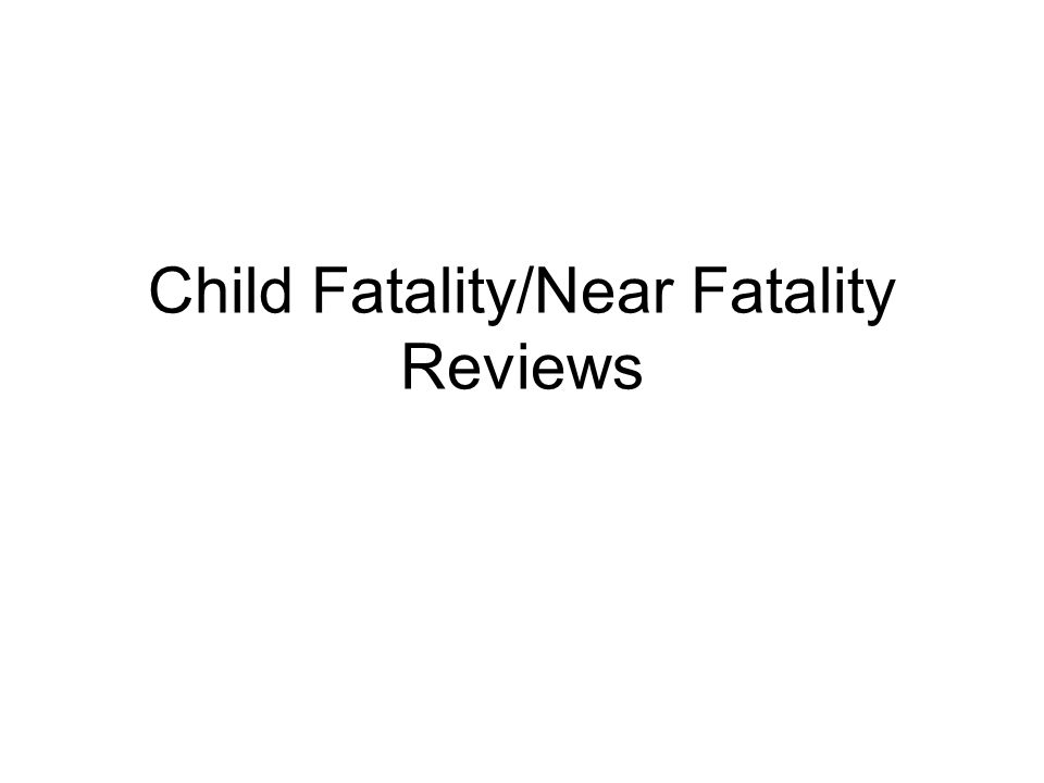 Child Fatality/Near Fatality Reviews