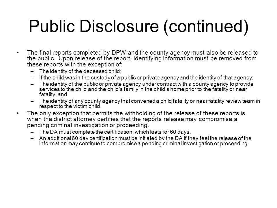 Public Disclosure (continued) The final reports completed by DPW and the county agency must also be released to the public. Upon release of the report