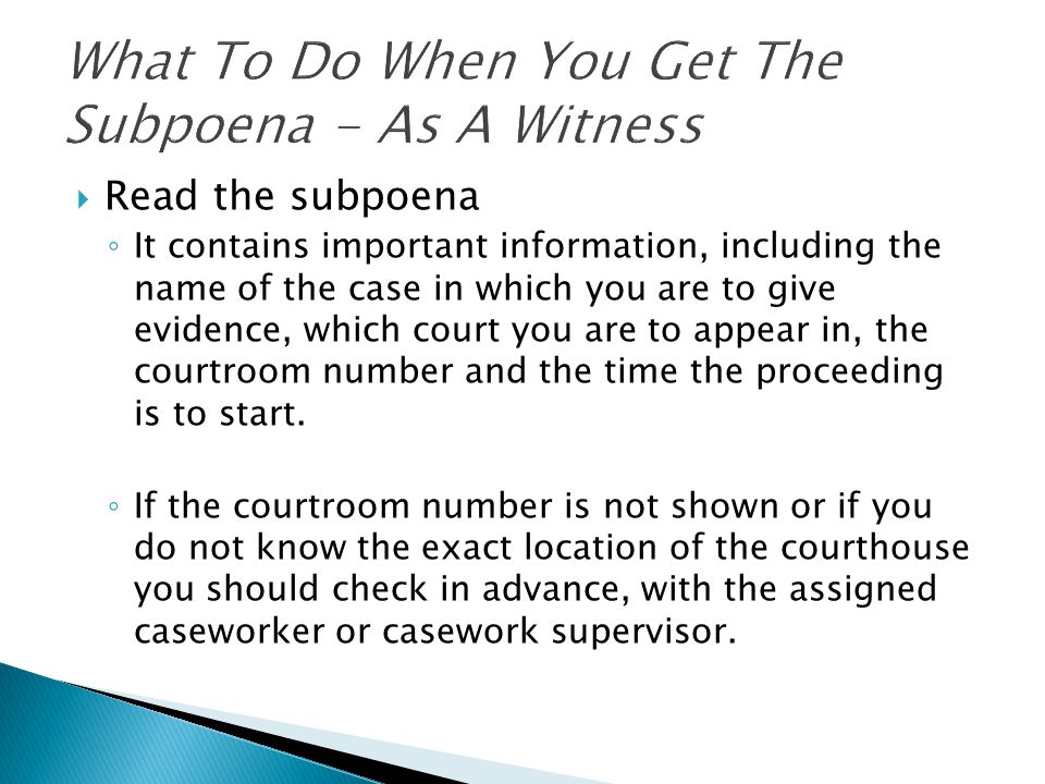  Read the subpoena ◦ It contains important information, including the name of the case in which you are to give evidence, which court you are to appear in, the courtroom number and the time the proceeding is to start.