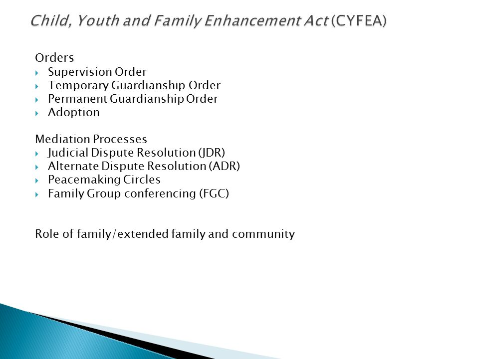 Orders  Supervision Order  Temporary Guardianship Order  Permanent Guardianship Order  Adoption Mediation Processes  Judicial Dispute Resolution (JDR)  Alternate Dispute Resolution (ADR)  Peacemaking Circles  Family Group conferencing (FGC) Role of family/extended family and community
