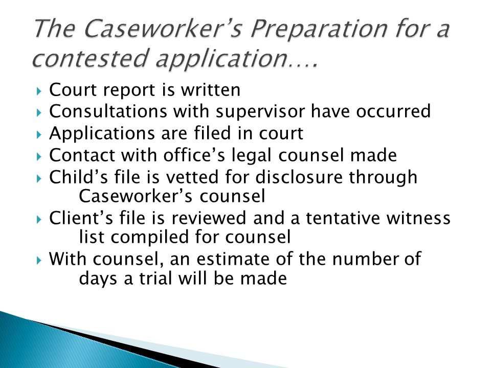  Agency worker ◦ It is not necessarily the role of the Agency worker to validate the caseworker's opinion ◦ Prepare and present information as to the child and family's functioning  No surprises in relation to family, caseworker  Honesty and clarity  Lawyers – representing ministry/family/child  Other witnesses/family
