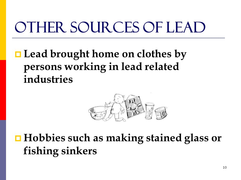 10 Other Sources of Lead  Lead brought home on clothes by persons working in lead related industries  Hobbies such as making stained glass or fishing sinkers