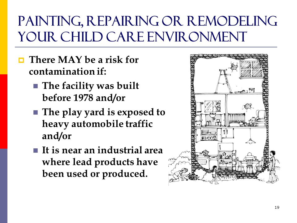 19 Painting, Repairing or Remodeling your Child Care Environment  There MAY be a risk for contamination if: The facility was built before 1978 and/or The play yard is exposed to heavy automobile traffic and/or It is near an industrial area where lead products have been used or produced.