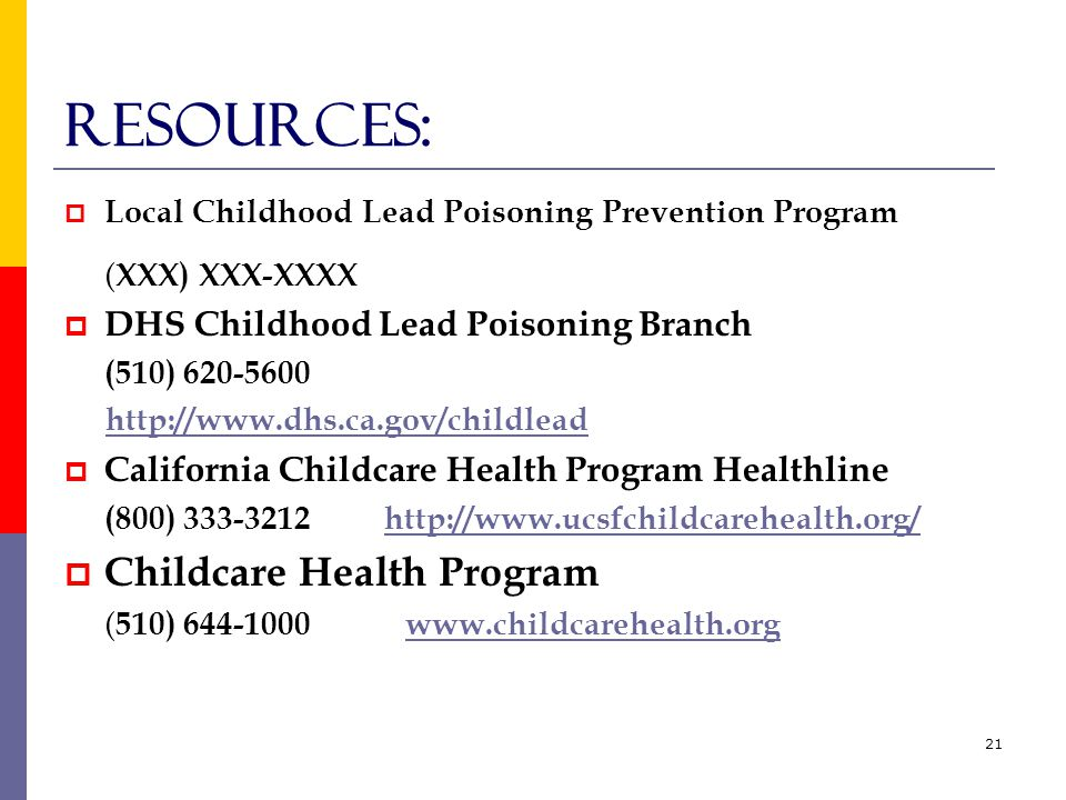 21 reSOURCES:  Local Childhood Lead Poisoning Prevention Program ( XXX) XXX-XXXX  DHS Childhood Lead Poisoning Branch (510) 620-5600 http://www.dhs.ca.gov/childlead  California Childcare Health Program Healthline (800) 333-3212http://www.ucsfchildcarehealth.org/http://www.ucsfchildcarehealth.org/  Childcare Health Program ( 510) 644-1000 www.childcarehealth.orgwww.childcarehealth.org