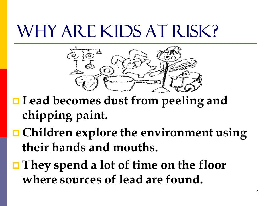 6 Why are kids at risk.  Lead becomes dust from peeling and chipping paint.