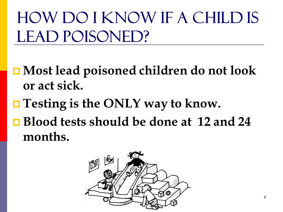 8 How do I know if a child is Lead Poisoned.  Most lead poisoned children do not look or act sick.