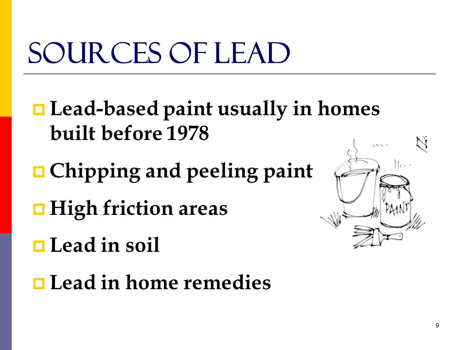 9 Sources of Lead  Lead-based paint usually in homes built before 1978  Chipping and peeling paint  High friction areas  Lead in soil  Lead in home remedies