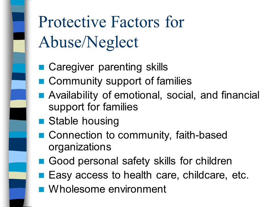 Protective Factors for Abuse/Neglect Caregiver parenting skills Community support of families Availability of emotional, social, and financial support