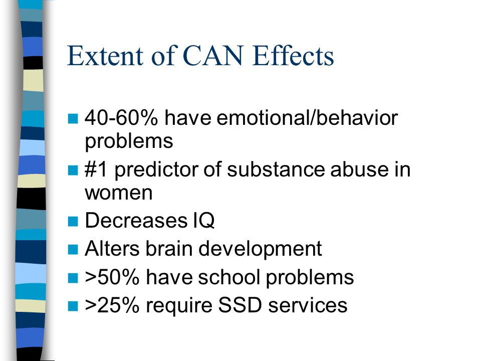 Extent of CAN Effects 40-60% have emotional/behavior problems #1 predictor of substance abuse in women Decreases IQ Alters brain development >50% have