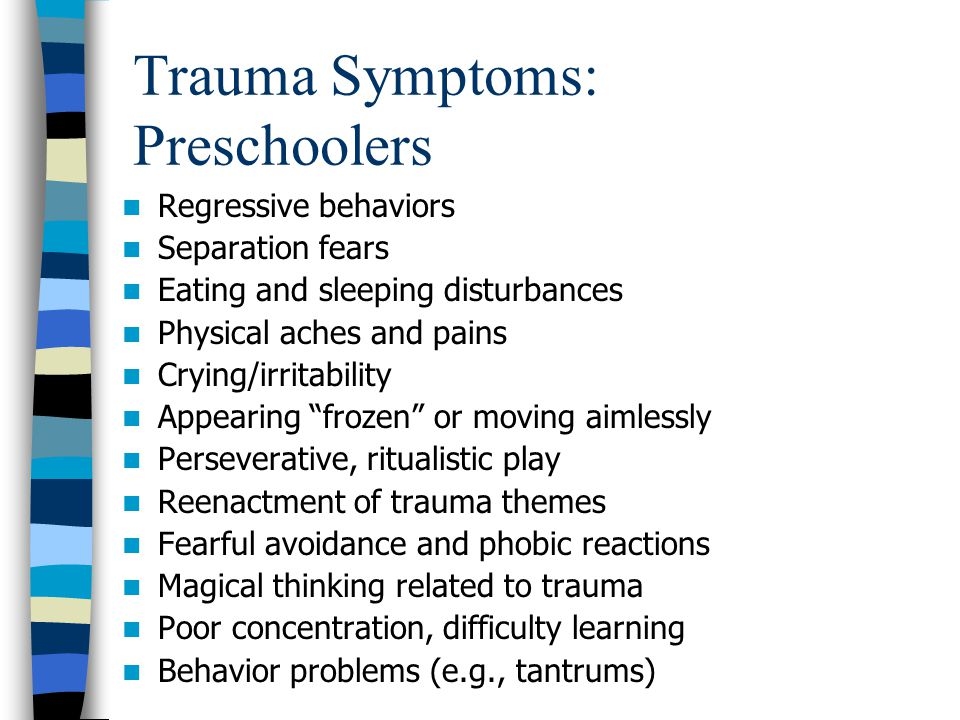 Trauma Symptoms: Preschoolers Regressive behaviors Separation fears Eating and sleeping disturbances Physical aches and pains Crying/irritability Appe