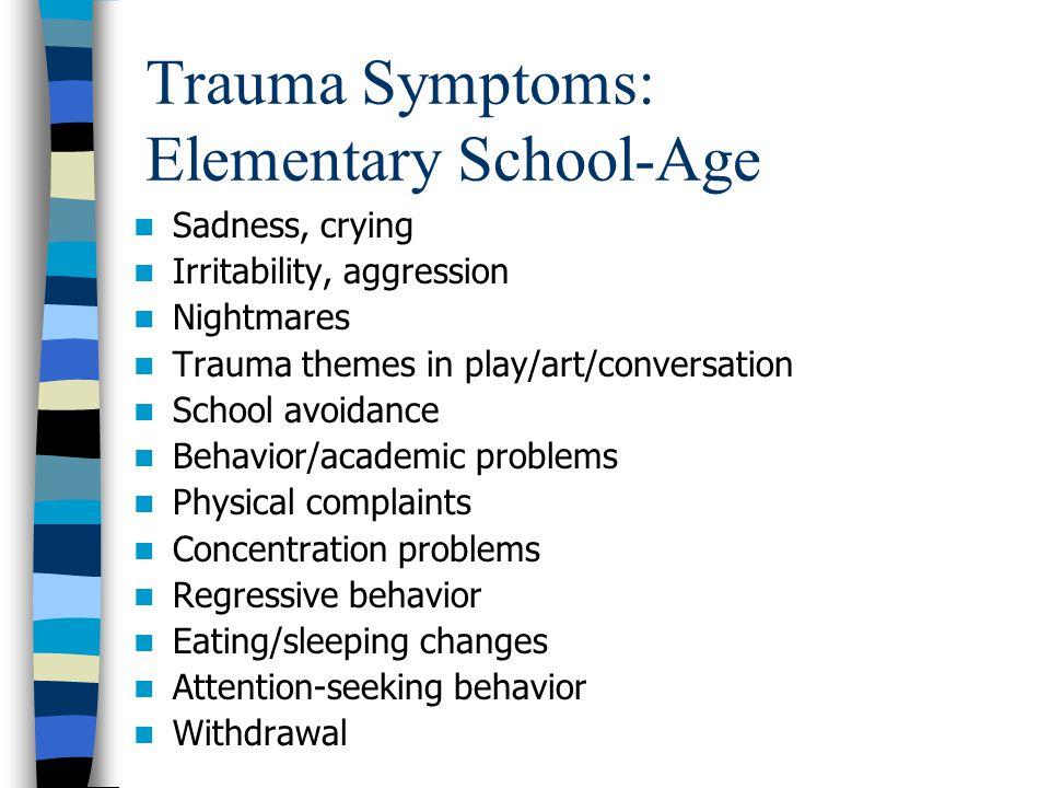 Trauma Symptoms: Elementary School-Age Sadness, crying Irritability, aggression Nightmares Trauma themes in play/art/conversation School avoidance Beh