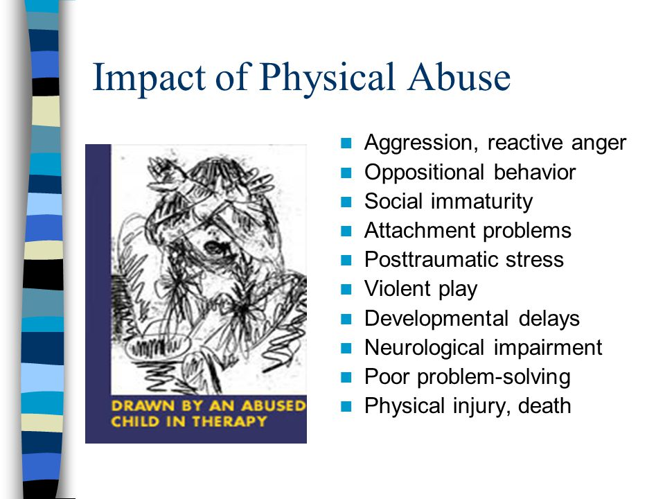 Impact of Physical Abuse Aggression, reactive anger Oppositional behavior Social immaturity Attachment problems Posttraumatic stress Violent play Deve