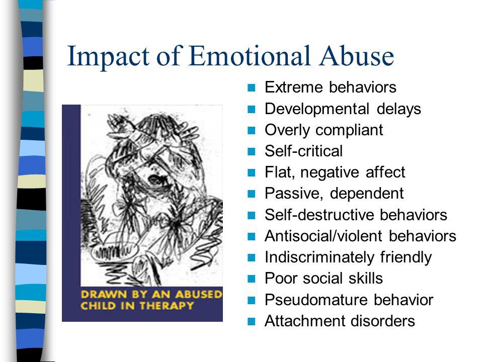 Impact of Emotional Abuse Extreme behaviors Developmental delays Overly compliant Self-critical Flat, negative affect Passive, dependent Self-destruct