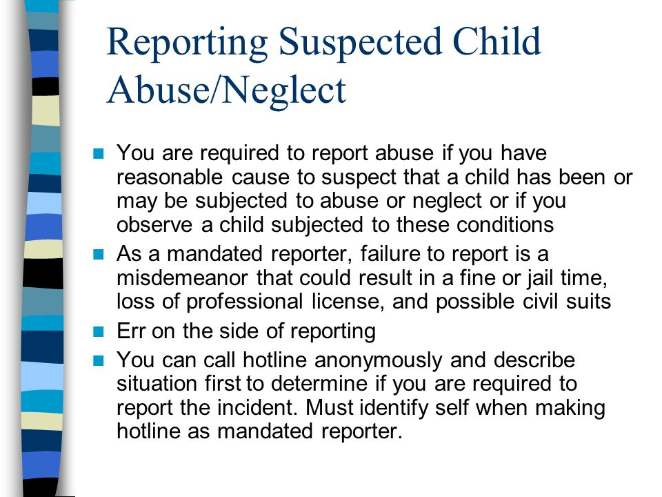 Reporting Suspected Child Abuse/Neglect You are required to report abuse if you have reasonable cause to suspect that a child has been or may be subje